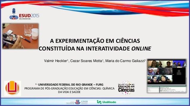 A EXPERIMENTAÇÃO EM CIÊNCIAS CONSTITUÍDA NA INTERATIVIDADE ONLINE Valmir Heckler1, Cezar Soares Motta1, Maria do Carmo Gal...
