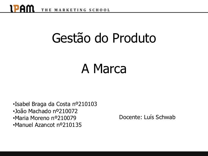 Gestão do Produto                         A Marca•Isabel Braga da Costa nº210103•João Machado nº210072•Maria Moreno nº2100...