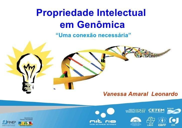 """Propriedade Intelectual  em Genômica """" Uma conexão necessária"""" Vanessa Amaral  Leonardo"""
