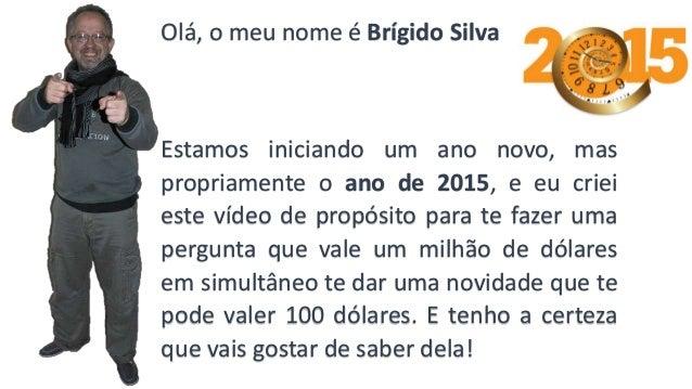 Olá, o meu nome é Brígido Silva Estamos iniciando um ano novo, mas propriamente o ano de 2015, e eu criei este vídeo de pr...