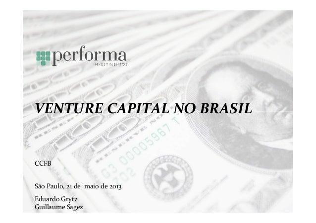 VENTURE CAPITAL NO BRASILSão Paulo, 21 de maio de 2013CCFBEduardo GrytzGuillaume Sagez