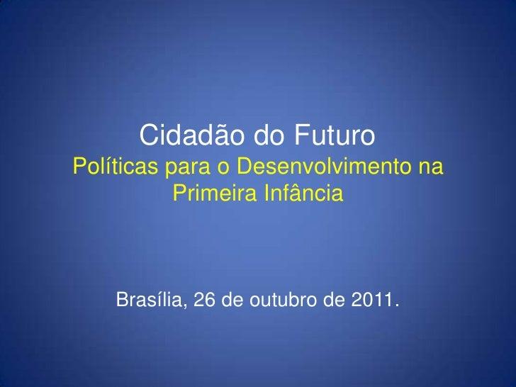 Cidadão do FuturoPolíticas para o Desenvolvimento na           Primeira Infância    Brasília, 26 de outubro de 2011.