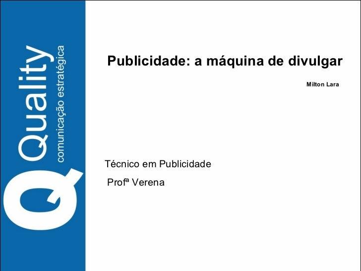Publicidade: a máquina de divulgar Milton Lara Técnico em Publicidade  Profª Verena