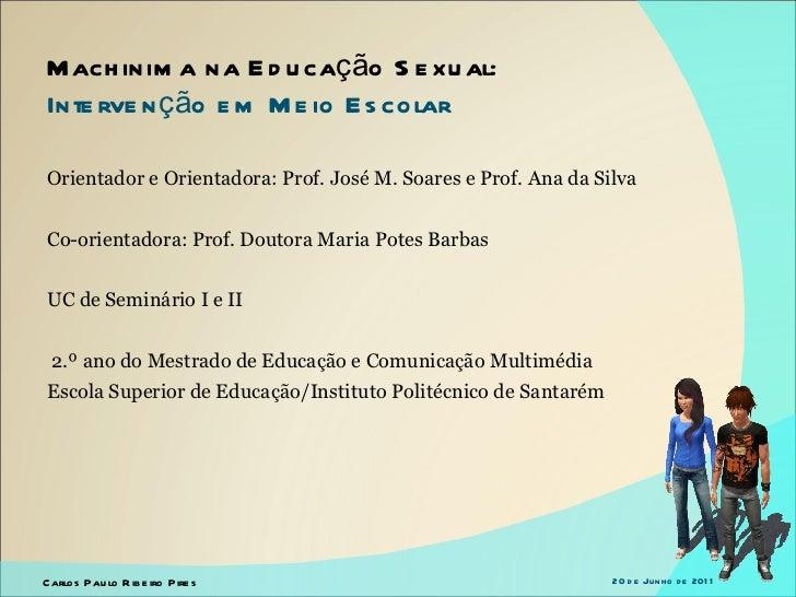 Machinima na Educação Sexual:  Intervenção em Meio Escolar Carlos Paulo Ribeiro Pires 20 de Junho de 2011 Orientador e Ori...