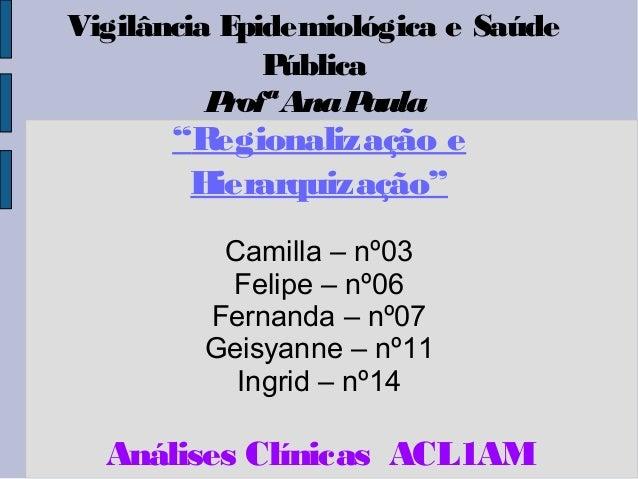"""Vigilância Epidemiológica e Saúde Pública ProfªAnaPaula """"Regionalização e Hierarquização"""" Camilla – nº03 Felipe – nº06 Fer..."""
