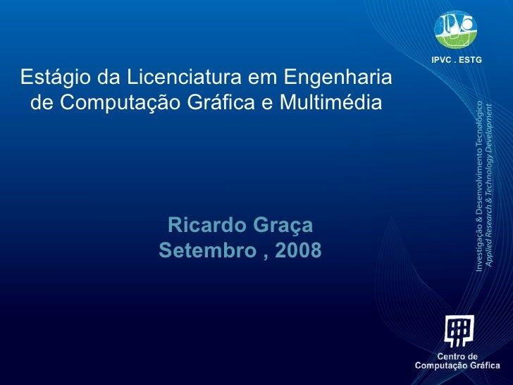 Estágio da Licenciatura em Engenharia de Computação Gráfica e Multimédia Ricardo Graça Setembro , 2008 IPVC . ESTG