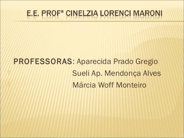 PROFESSORAS: Aparecida Prado Gregio  Sueli Ap. Mendonça Alves  Márcia Woff Monteiro