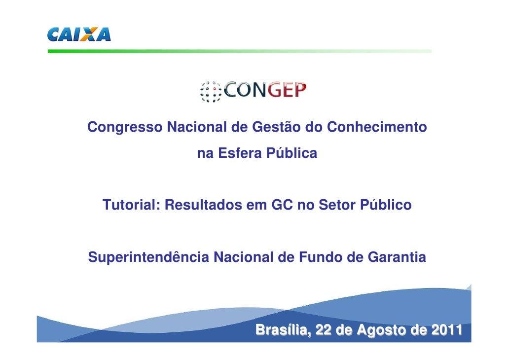 Congresso Nacional de Gestão do Conhecimento              na Esfera Pública Tutorial: Resultados em GC no Setor PúblicoSup...