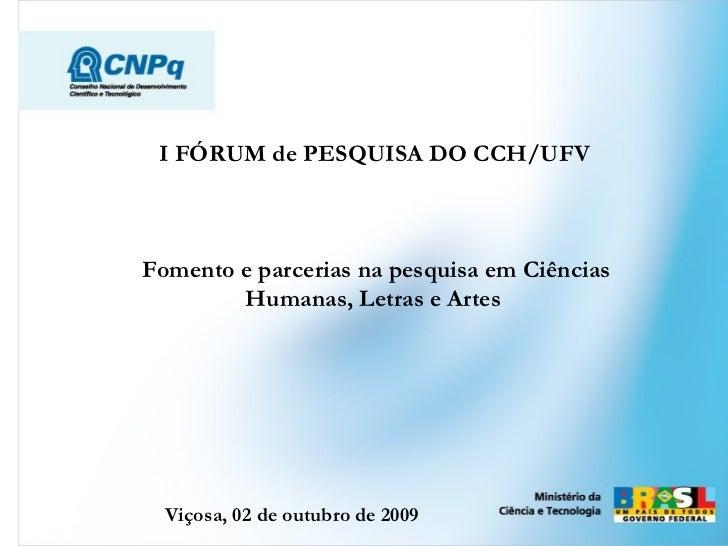 I FÓRUM de PESQUISA DO CCH/UFV   Fomento e parcerias na pesquisa em Ciências Humanas, Letras e Artes   Viçosa, 02 de outub...
