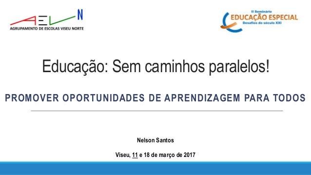 Educação: Sem caminhos paralelos! PROMOVER OPORTUNIDADES DE APRENDIZAGEM PARA TODOS Nelson Santos Viseu, 11 e 18 de março ...