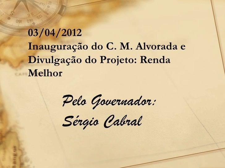 03/04/2012Inauguração do C. M. Alvorada eDivulgação do Projeto: RendaMelhor      Pelo Governador:      Sérgio Cabral