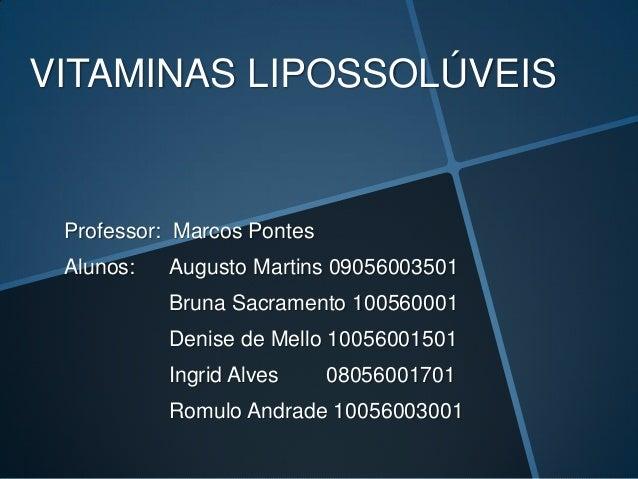 VITAMINAS LIPOSSOLÚVEIS Professor: Marcos Pontes Alunos:   Augusto Martins 09056003501           Bruna Sacramento 10056000...