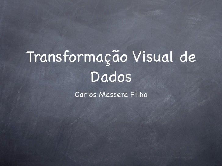 Transformação Visual de         Dados      Carlos Massera Filho