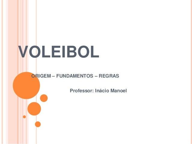 VOLEIBOL ORIGEM – FUNDAMENTOS – REGRAS Professor: Inácio Manoel
