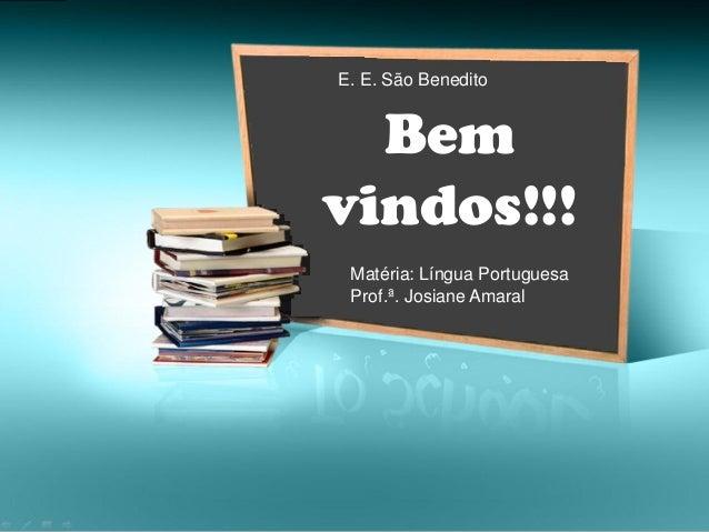 Bem vindos!!! E. E. São Benedito Matéria: Língua Portuguesa Prof.ª. Josiane Amaral