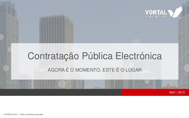 © VORTAL 2015 – Todos os direitos reservados Abril | 2015 Contratação Pública Electrónica AGORA É O MOMENTO, ESTE É O LUGAR
