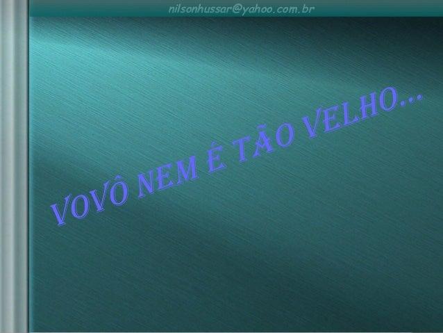 nilsonhussar@yahoo.com.br VoVô nem é tão Velho...