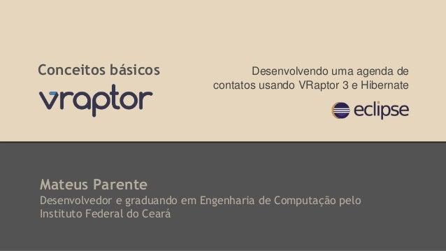 Conceitos básicos  Desenvolvendo uma agenda de  contatos usando VRaptor 3 e Hibernate  Mateus Parente  Desenvolvedor e gra...