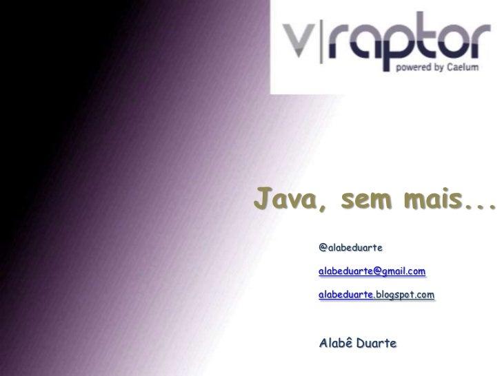 Java, sem mais...<br />@alabeduarte<br />alabeduarte@gmail.com<br />alabeduarte.blogspot.com<br />Alabê Duarte<br />