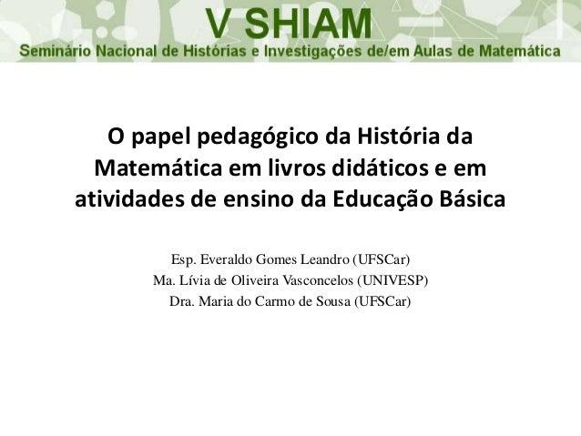O papel pedagógico da História da Matemática em livros didáticos e em atividades de ensino da Educação Básica Esp. Everald...