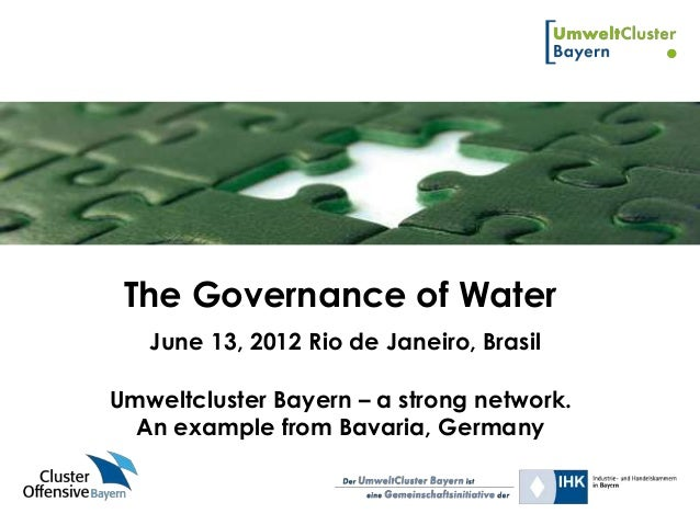 The Governance of Water   June 13, 2012 Rio de Janeiro, BrasilUmweltcluster Bayern – a strong network.  An example from Ba...