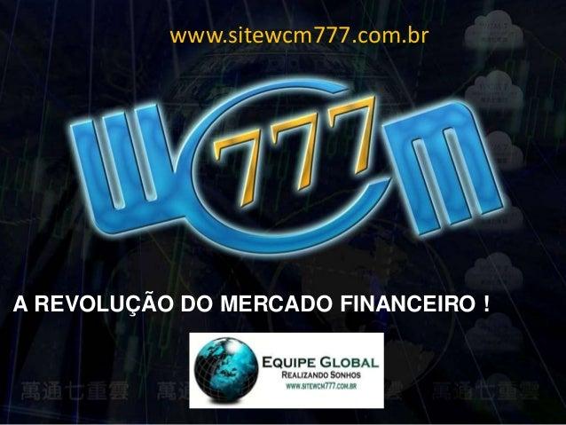 www.sitewcm777.com.br  A REVOLUÇÃO DO MERCADO FINANCEIRO !
