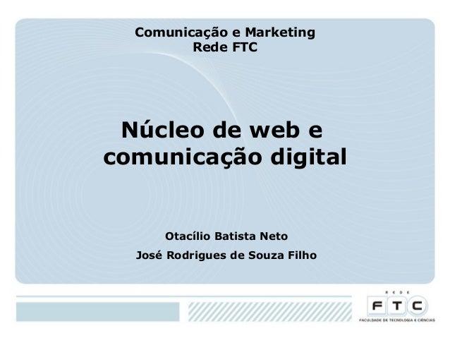 Comunicação e Marketing Rede FTC  Núcleo de web e comunicação digital  Otacílio Batista Neto José Rodrigues de Souza Filho