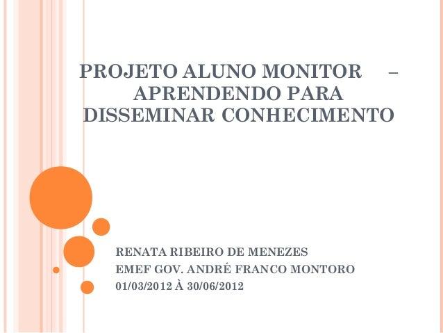 PROJETO ALUNO MONITOR –    APRENDENDO PARADISSEMINAR CONHECIMENTO  RENATA RIBEIRO DE MENEZES  EMEF GOV. ANDRÉ FRANCO MONTO...