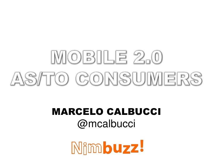 MOBILE 2.0<br />AS/TO CONSUMERS<br />MARCELO CALBUCCI<br />@mcalbucci<br />
