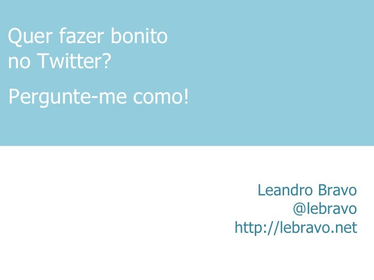 Quer fazer bonito no Twitter? Leandro Bravo @lebravo http://lebravo.net Pergunte-me como!