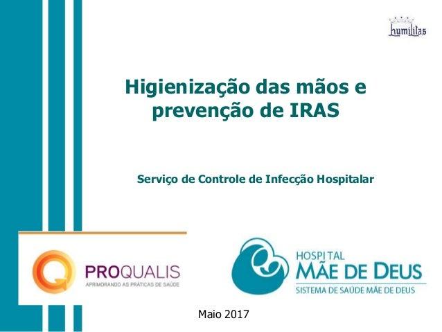 Maio 2017 Higienização das mãos e prevenção de IRAS Serviço de Controle de Infecção Hospitalar