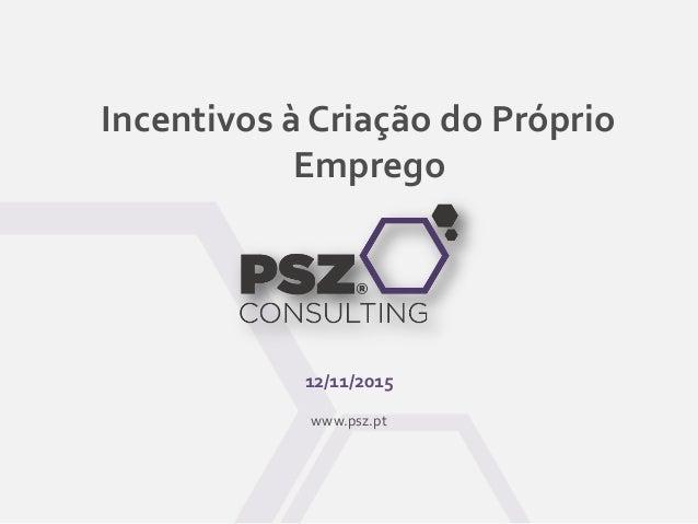 Incentivos à Criação do Próprio Emprego 12/11/2015 www.psz.pt