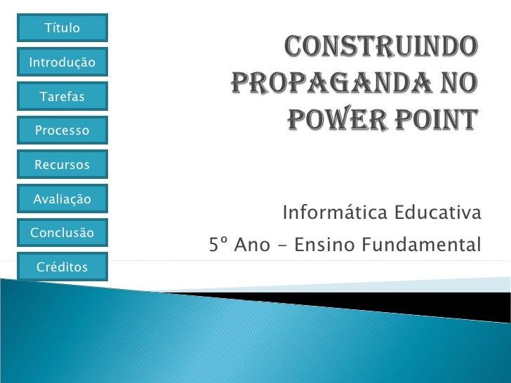 Informática Educativa 5º Ano - Ensino Fundamental Título Introdução Tarefas Processo Avaliação Conclusão Créditos Recursos