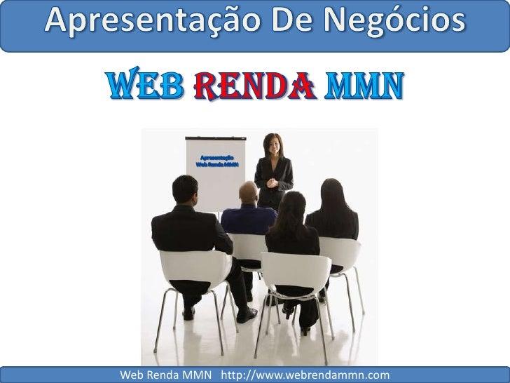 Apresentação De Negócios<br />WebRendaMMN<br />Apresentação<br />Web Renda MMN<br />Web Renda MMN   http://www.webrendammn...