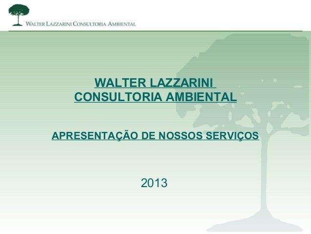 WALTER LAZZARINICONSULTORIA AMBIENTALAPRESENTAÇÃO DE NOSSOS SERVIÇOS2013