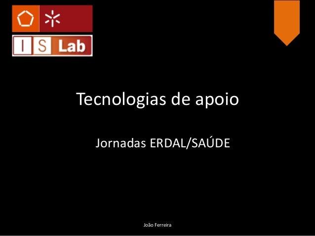Tecnologias de apoio Jornadas ERDAL/SAÚDE João Ferreira