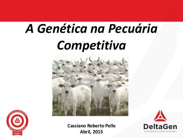 A Genética na Pecuária Competitiva Cassiano Roberto Pelle Abril, 2015