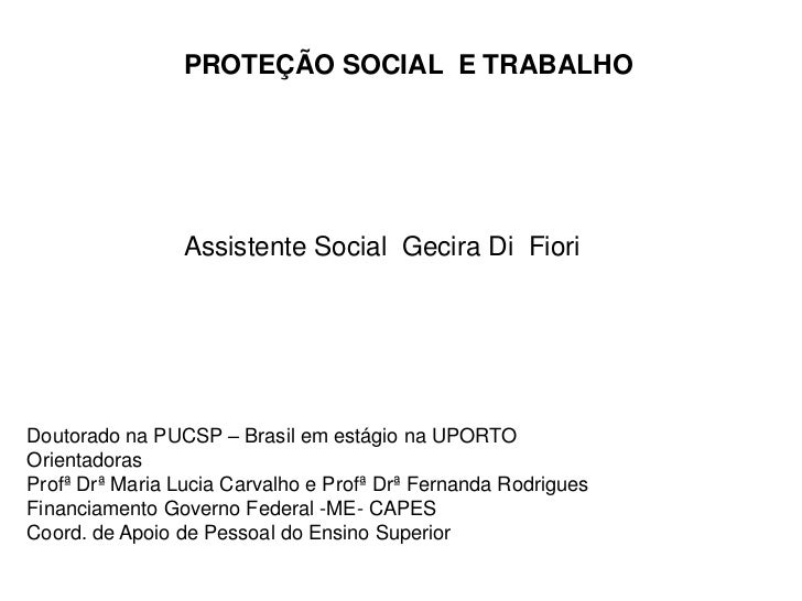 PROTEÇÃO SOCIAL  E TRABALHO<br />Assistente Social  Gecira Di  Fiori<br />Doutorado na PUCSP – Brasil em estágio na UPORTO...