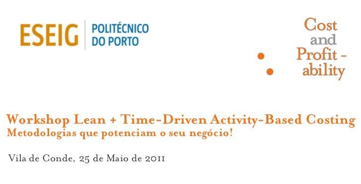 Workshop Lean + Time-Driven Activity-Based CostingMetodologias que potenciam o seu negócio!Vila de Conde, 25 de Maio de 2011