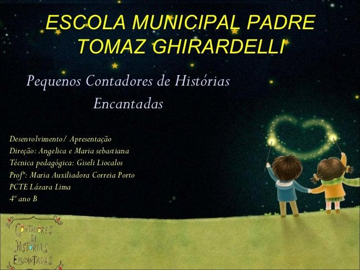 ESCOLA MUNICIPAL PADRE TOMAZ GHIRARDELLI Pequenos Contadores de Histórias Encantadas Desenvolvimento/ Apresentação Direção...