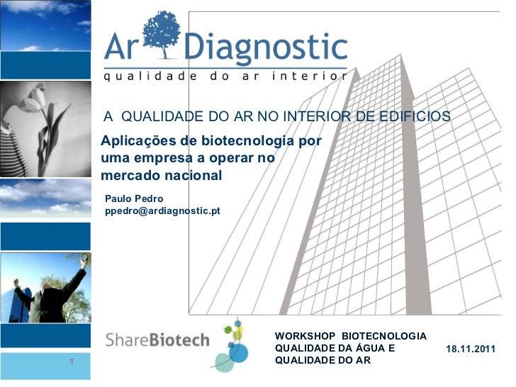 WORKSHOP  BIOTECNOLOGIA  QUALIDADE DA ÁGUA E QUALIDADE DO AR 18.11.2011 Paulo Pedro [email_address] Aplicações de biotecno...
