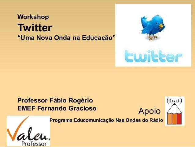 """Workshop Twitter """"Uma Nova Onda na Educação"""" Professor Fábio Rogério EMEF Fernando Gracioso Apoio Programa Educomunicação ..."""