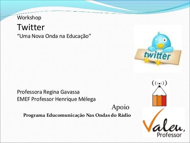 "Workshop Twitter ""Uma Nova Onda na Educação"" Professora Regina Gavassa EMEF Professor Henrique Mélega Apoio Programa Educo..."