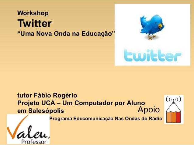 """WorkshopTwitter""""Uma Nova Onda na Educação""""tutor Fábio RogérioProjeto UCA – Um Computador por Alunoem Salesópolis          ..."""