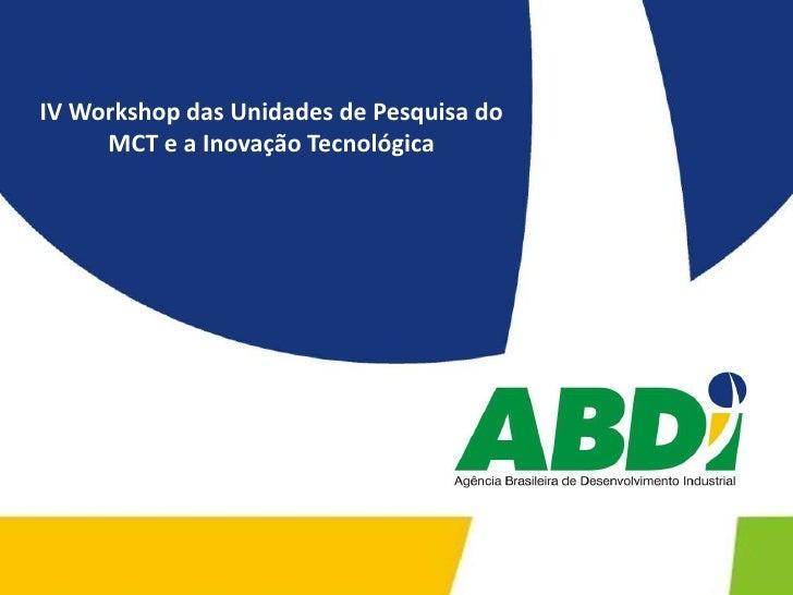 IV Workshop das Unidades de Pesquisa do MCT e a Inovação Tecnológica<br />
