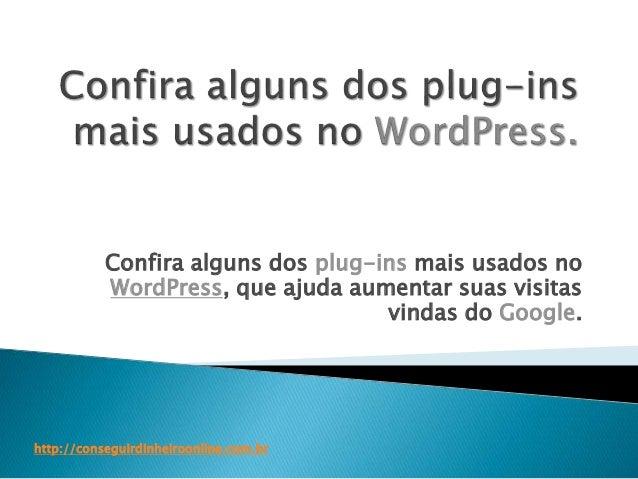Confira alguns dos plug-ins mais usados no  WordPress, que ajuda aumentar suas visitas  vindas do Google.  http://consegui...