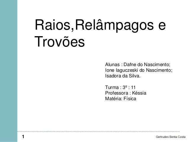Raios,Relâmpagos e Trovões 1 Alunas : Dafne do Nascimento; Ione Iaguczeski do Nascimento; Isadora da Silva. Turma : 3º : 1...