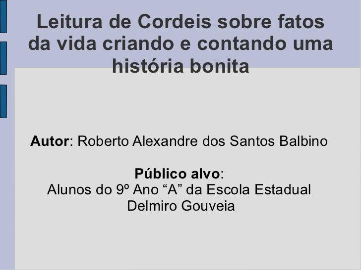 Leitura de Cordeis sobre fatos da vida criando e contando uma história bonita Autor : Roberto Alexandre dos Santos Balbino...