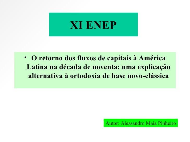 XI ENEP <ul><li>O retorno dos fluxos de capitais à América Latina na década de noventa: uma explicação alternativa à ortod...