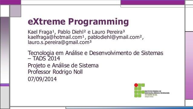 eXtreme Programming  Kael Fraga¹, Pablo Diehl² e Lauro Pereira³  kaelfraga@hotmail.com¹, pablodiehl@ymail.com²,  lauro.s.p...
